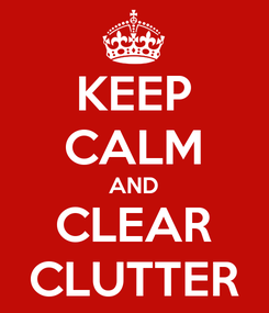 Poster: KEEP CALM AND CLEAR CLUTTER