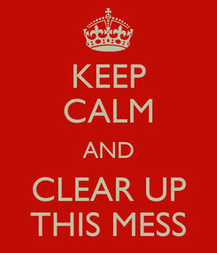 Poster: KEEP CALM AND CLEAR UP THIS MESS