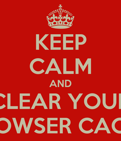 Poster: KEEP CALM AND CLEAR YOUR BROWSER CACHE