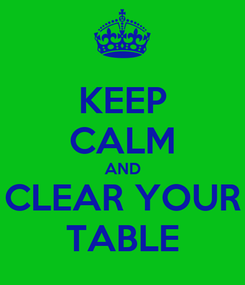 Poster: KEEP CALM AND CLEAR YOUR TABLE