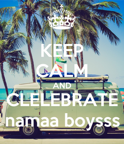 Poster: KEEP CALM AND CLELEBRATE namaa boysss