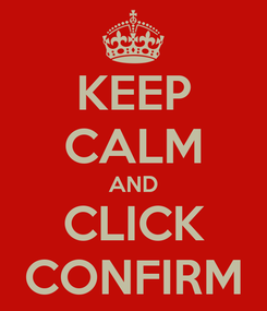 Poster: KEEP CALM AND CLICK CONFIRM