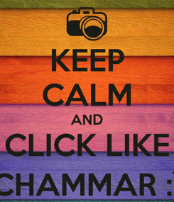 Poster: KEEP CALM AND CLICK LIKE CHAMMAR :)