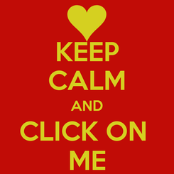 Poster: KEEP CALM AND CLICK ON  ME