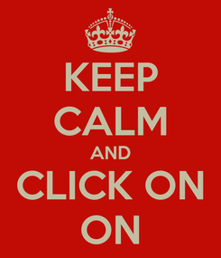 Poster: KEEP CALM AND CLICK ON ON