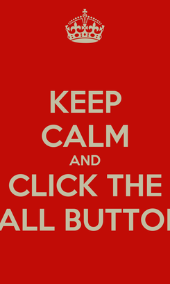 Poster: KEEP CALM AND CLICK THE CALL BUTTON