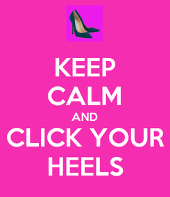 Poster: KEEP CALM AND CLICK YOUR HEELS