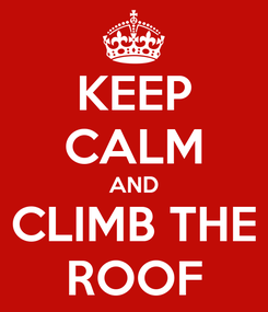 Poster: KEEP CALM AND CLIMB THE ROOF