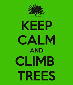 Poster: KEEP CALM AND CLIMB  TREES