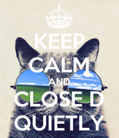 Poster: KEEP CALM AND CLOSE D QUIETLY