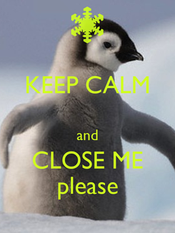 Poster: KEEP CALM  and CLOSE ME please