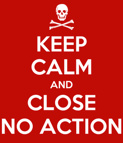 Poster: KEEP CALM AND CLOSE NO ACTION