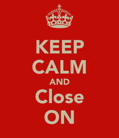 Poster: KEEP CALM AND Close ON