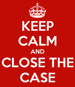 Poster: KEEP CALM AND CLOSE THE CASE