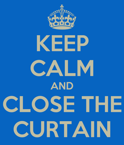 Poster: KEEP CALM AND CLOSE THE CURTAIN