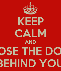Poster: KEEP CALM AND CLOSE THE DOOR BEHIND YOU
