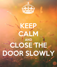 Poster: KEEP CALM AND CLOSE THE DOOR SLOWLY