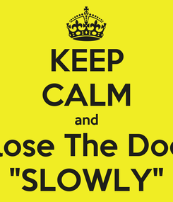 """Poster: KEEP CALM and Close The Door """"SLOWLY"""""""