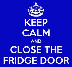 Poster: KEEP CALM AND CLOSE THE FRIDGE DOOR