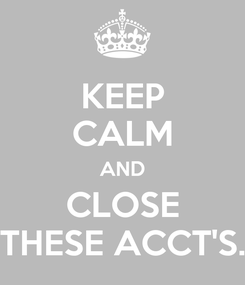 Poster: KEEP CALM AND CLOSE THESE ACCT'S.