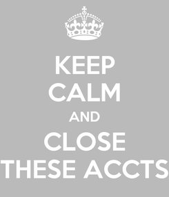 Poster: KEEP CALM AND CLOSE THESE ACCTS