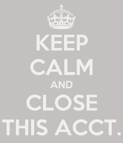 Poster: KEEP CALM AND CLOSE THIS ACCT.