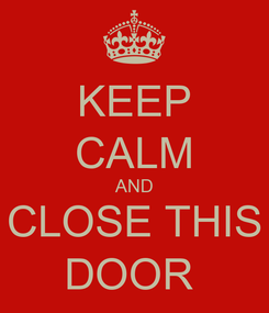Poster: KEEP CALM AND CLOSE THIS DOOR
