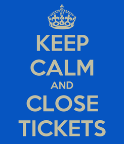 Poster: KEEP CALM AND CLOSE TICKETS