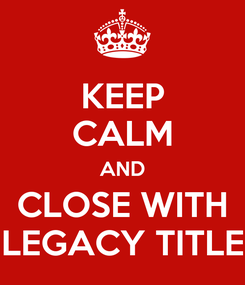 Poster: KEEP CALM AND CLOSE WITH LEGACY TITLE