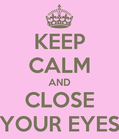 Poster: KEEP CALM AND CLOSE YOUR EYES