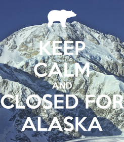 Poster: KEEP CALM AND CLOSED FOR ALASKA