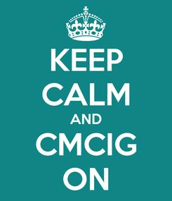 Poster: KEEP CALM AND CMCIG ON