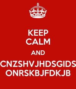 Poster: KEEP CALM AND CNZSHVJHDSGIDS ONRSKBJFDKJB