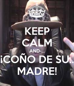 Poster: KEEP CALM AND-... ¡COÑO DE SU.. MADRE!