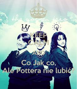 Poster: KEEP CALM AND Co Jak co, Ale Pottera nie lubić?