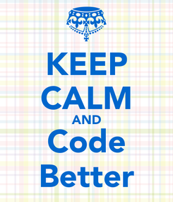 Poster: KEEP CALM AND Code Better