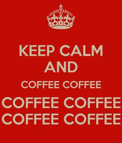 Poster: KEEP CALM AND COFFEE COFFEE COFFEE COFFEE COFFEE COFFEE