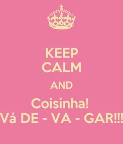 Poster: KEEP CALM AND Coisinha!  Vá DE - VA - GAR!!!