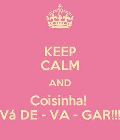 Poster: KEEP CALM AND Coisinha!  Vá DE - VA - GAR!!!