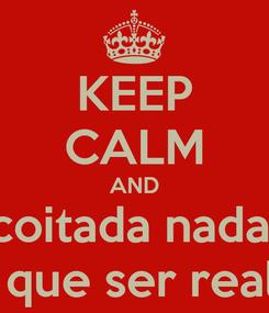 Poster: KEEP CALM AND coitada nada. tem que ser realista.