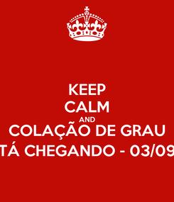 Poster: KEEP CALM AND COLAÇÃO DE GRAU TÁ CHEGANDO - 03/09