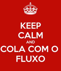 Poster: KEEP CALM AND COLA COM O  FLUXO