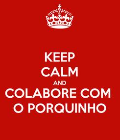 Poster: KEEP CALM AND COLABORE COM  O PORQUINHO