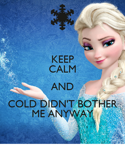Poster: KEEP CALM AND COLD DIDN'T BOTHER ME ANYWAY