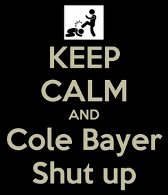 Poster: KEEP CALM AND Cole Bayer Shut up