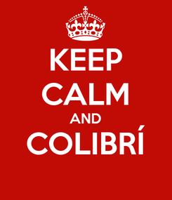 Poster: KEEP CALM AND COLIBRÍ