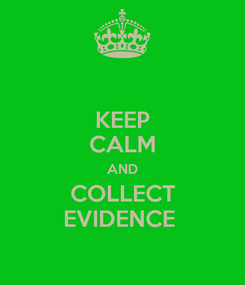 Poster: KEEP CALM AND COLLECT EVIDENCE