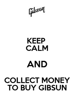 Poster: KEEP  CALM AND COLLECT MONEY TO BUY GIBSUN