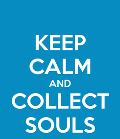 Poster: KEEP CALM AND COLLECT SOULS