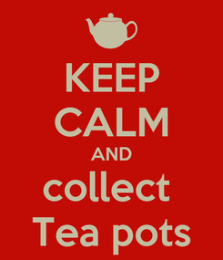 Poster: KEEP CALM AND collect  Tea pots
